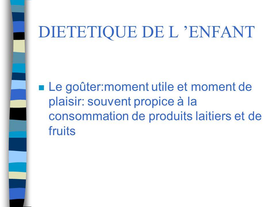 DIETETIQUE DE L ENFANT n Le goûter:moment utile et moment de plaisir: souvent propice à la consommation de produits laitiers et de fruits