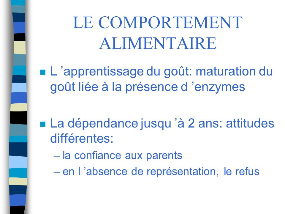 LE COMPORTEMENT ALIMENTAIRE n L apprentissage du goût: maturation du goût liée à la présence d enzymes n La dépendance jusqu à 2 ans: attitudes différ