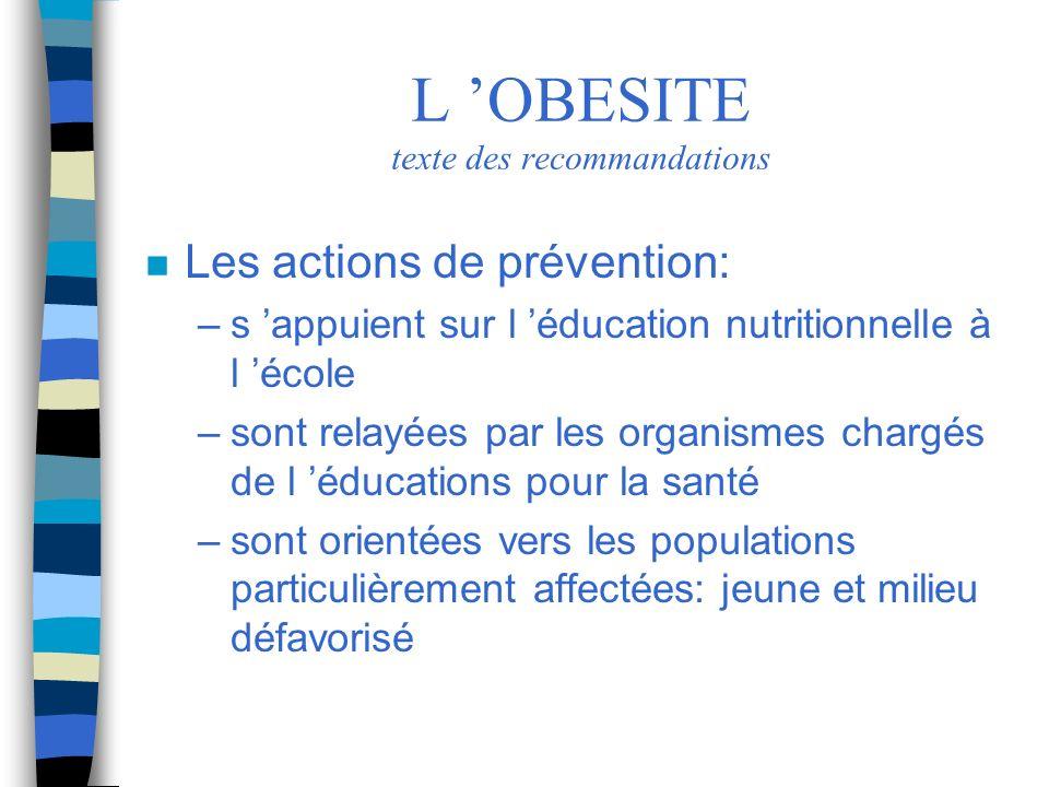 L OBESITE texte des recommandations n Les actions de prévention: –s appuient sur l éducation nutritionnelle à l école –sont relayées par les organisme