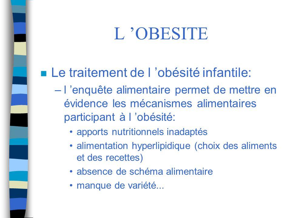 L OBESITE n Le traitement de l obésité infantile: –l enquête alimentaire permet de mettre en évidence les mécanismes alimentaires participant à l obés