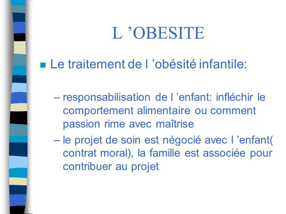 L OBESITE n Le traitement de l obésité infantile: –responsabilisation de l enfant: infléchir le comportement alimentaire ou comment passion rime avec