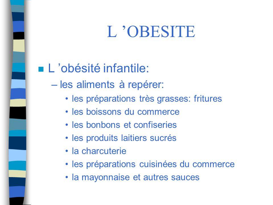 L OBESITE n L obésité infantile: –les aliments à repérer: les préparations très grasses: fritures les boissons du commerce les bonbons et confiseries