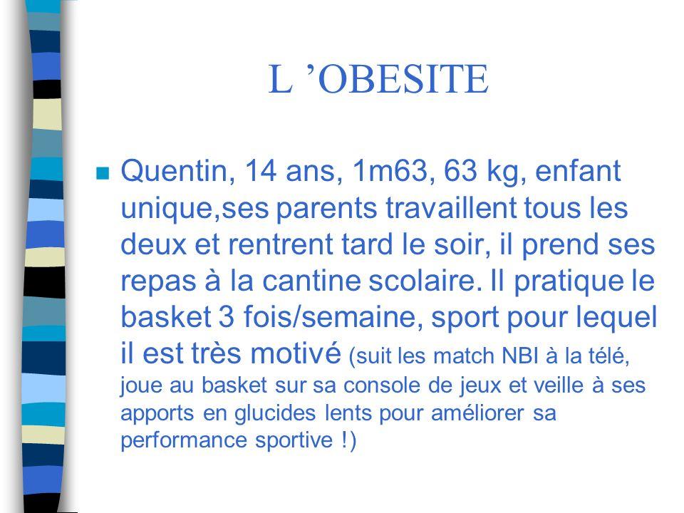 L OBESITE n Quentin, 14 ans, 1m63, 63 kg, enfant unique,ses parents travaillent tous les deux et rentrent tard le soir, il prend ses repas à la cantin