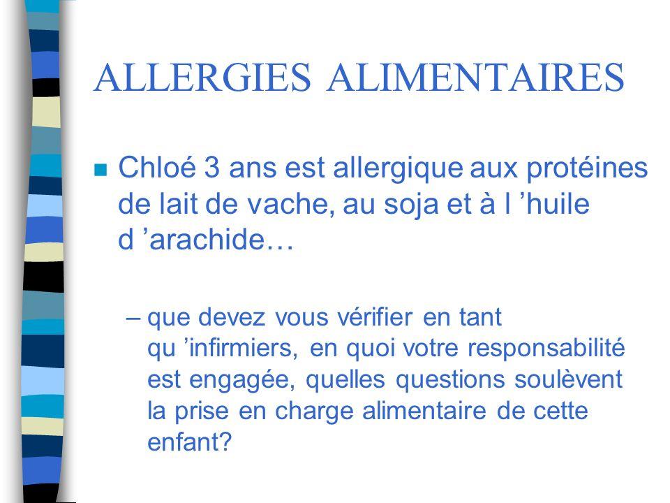 ALLERGIES ALIMENTAIRES n Chloé 3 ans est allergique aux protéines de lait de vache, au soja et à l huile d arachide… –que devez vous vérifier en tant