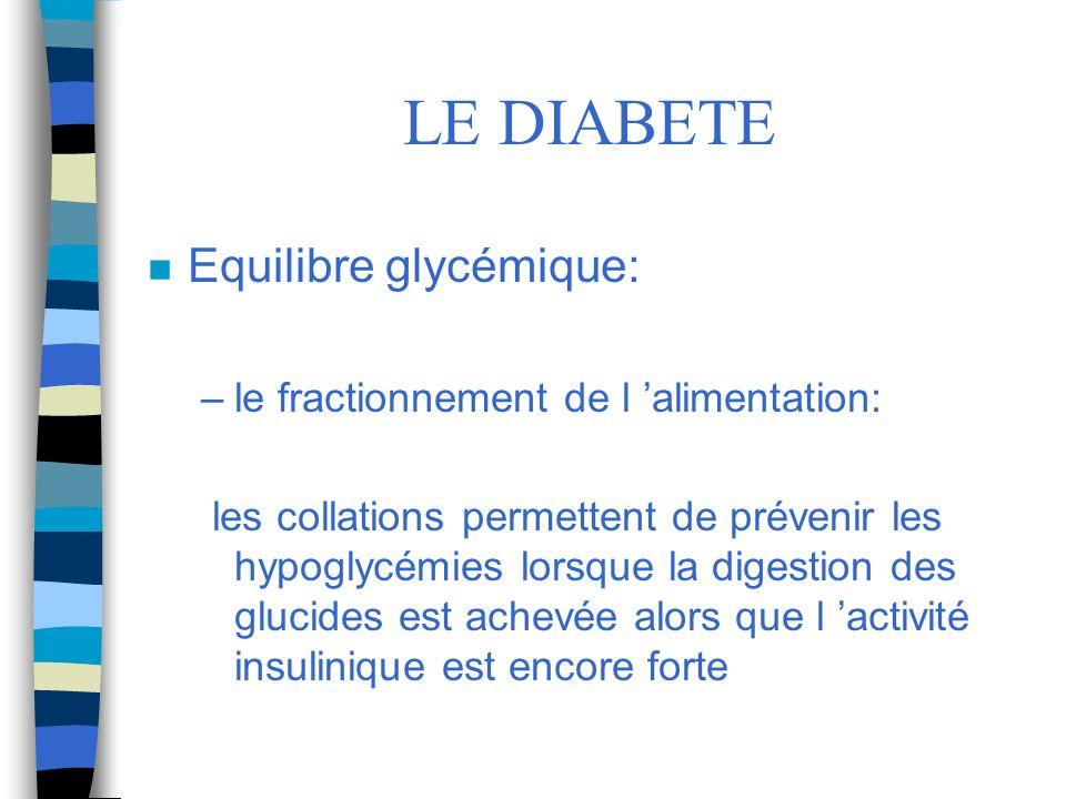 LE DIABETE n Equilibre glycémique: –le fractionnement de l alimentation: les collations permettent de prévenir les hypoglycémies lorsque la digestion