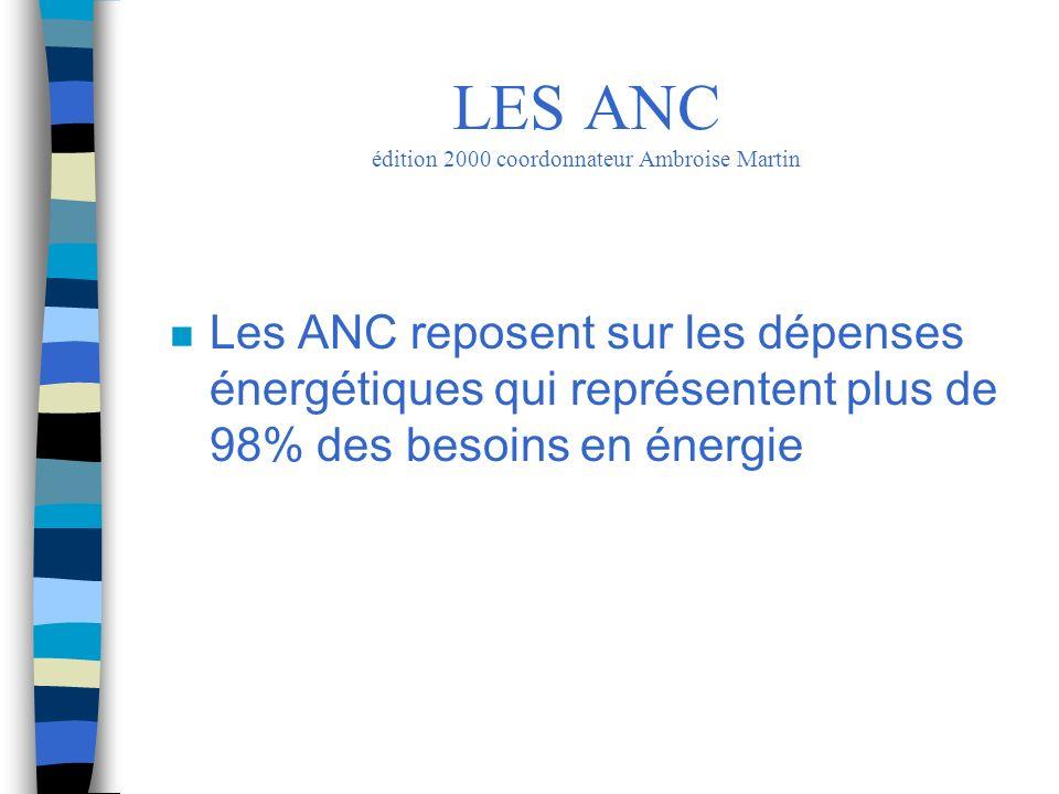 n Les ANC reposent sur les dépenses énergétiques qui représentent plus de 98% des besoins en énergie LES ANC édition 2000 coordonnateur Ambroise Marti