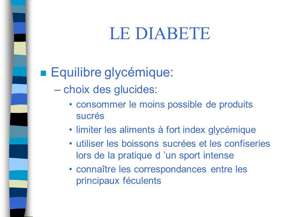 LE DIABETE n Equilibre glycémique: –choix des glucides: consommer le moins possible de produits sucrés limiter les aliments à fort index glycémique ut