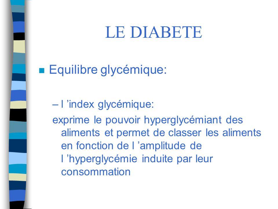 LE DIABETE n Equilibre glycémique: –l index glycémique: exprime le pouvoir hyperglycémiant des aliments et permet de classer les aliments en fonction