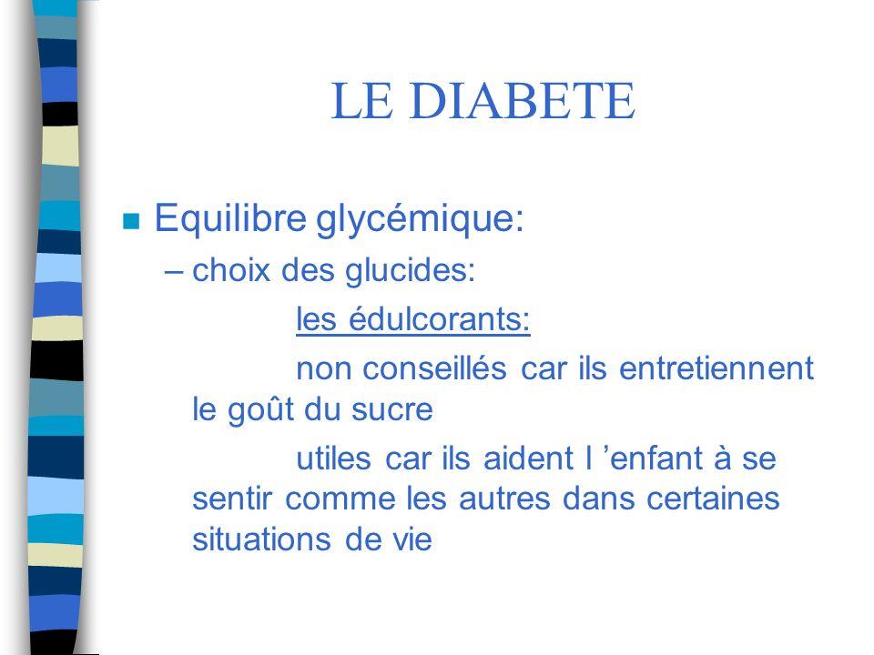 LE DIABETE n Equilibre glycémique: –choix des glucides: les édulcorants: non conseillés car ils entretiennent le goût du sucre utiles car ils aident l