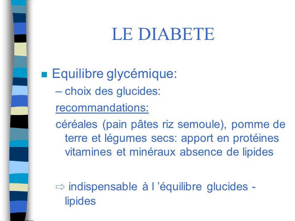 LE DIABETE n Equilibre glycémique: –choix des glucides: recommandations: céréales (pain pâtes riz semoule), pomme de terre et légumes secs: apport en