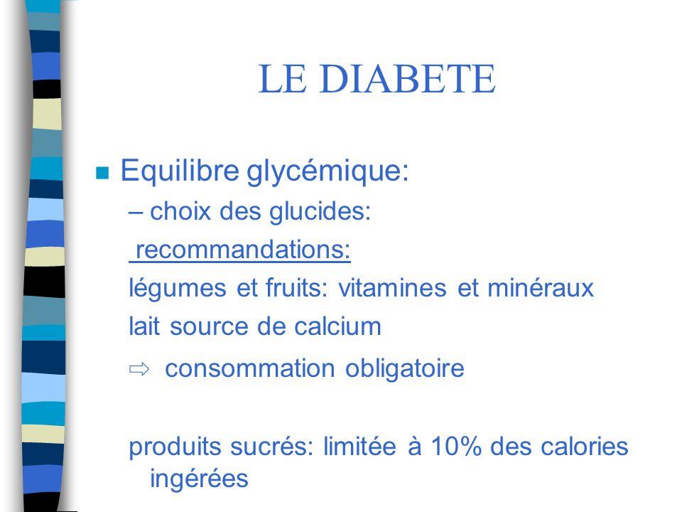 LE DIABETE n Equilibre glycémique: –choix des glucides: recommandations: légumes et fruits: vitamines et minéraux lait source de calcium consommation