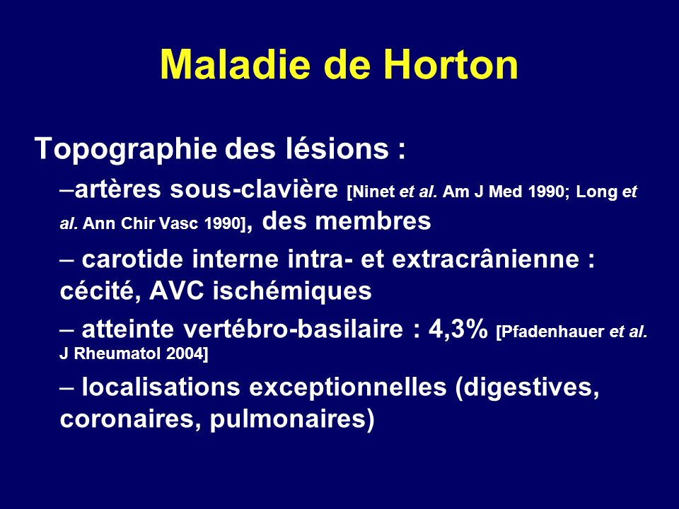 Maladie de Horton Topographie des lésions : –artères sous-clavière [Ninet et al. Am J Med 1990; Long et al. Ann Chir Vasc 1990], des membres – carotid