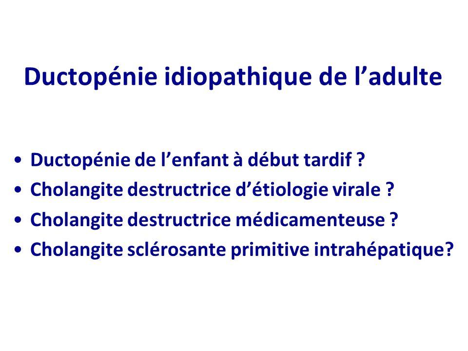 Ductopénie idiopathique de ladulte Ductopénie de lenfant à début tardif ? Cholangite destructrice détiologie virale ? Cholangite destructrice médicame