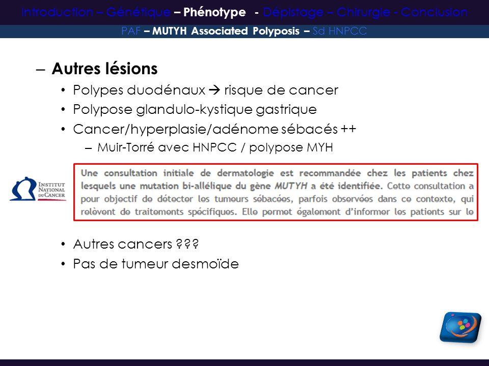 – Autres lésions Polypes duodénaux risque de cancer Polypose glandulo-kystique gastrique Cancer/hyperplasie/adénome sébacés ++ – Muir-Torré avec HNPCC