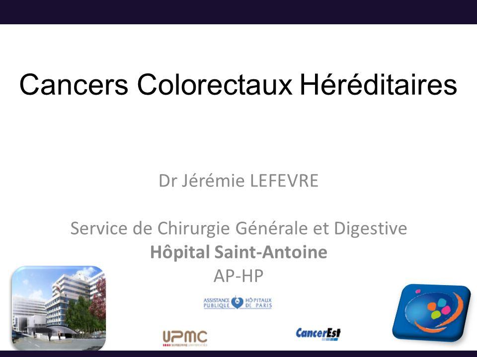 Cancers Colorectaux Héréditaires Dr Jérémie LEFEVRE Service de Chirurgie Générale et Digestive Hôpital Saint-Antoine AP-HP