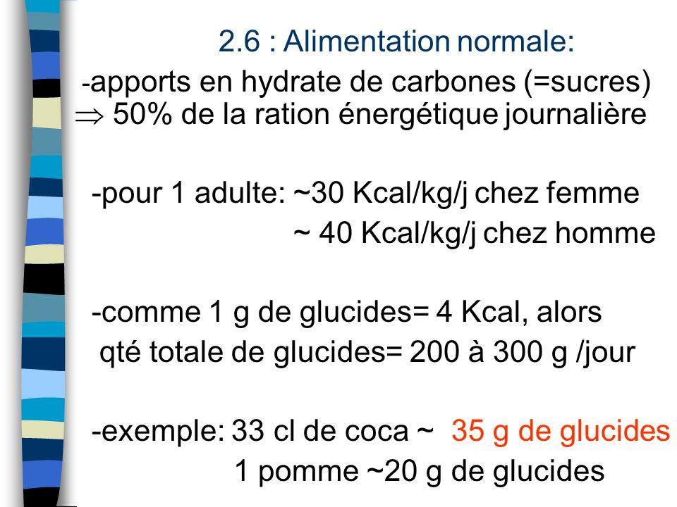 2.6 : Alimentation normale: - apports en hydrate de carbones (=sucres) 50% de la ration énergétique journalière -pour 1 adulte: ~30 Kcal/kg/j chez fem
