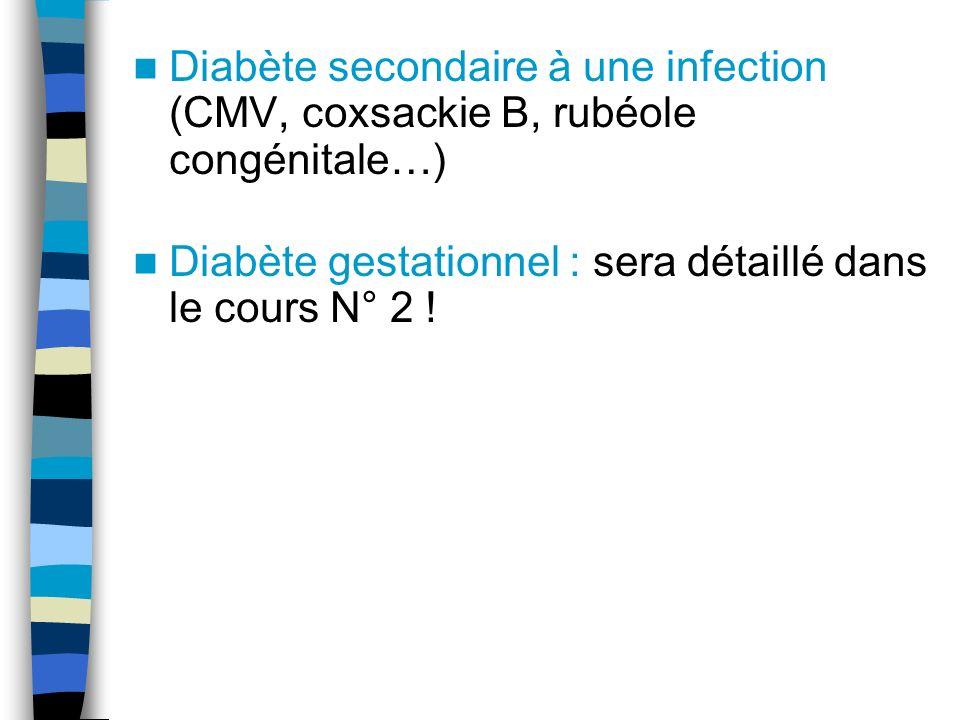 Diabète secondaire à une infection (CMV, coxsackie B, rubéole congénitale…) Diabète gestationnel : sera détaillé dans le cours N° 2 !