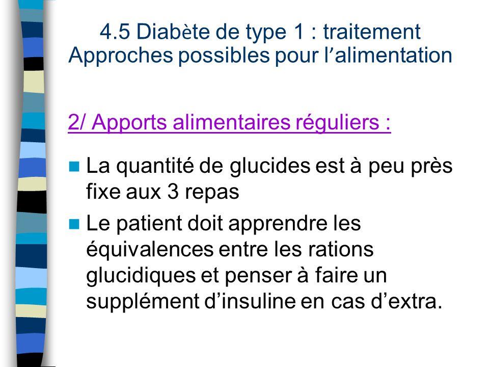 2/ Apports alimentaires réguliers : La quantité de glucides est à peu près fixe aux 3 repas Le patient doit apprendre les équivalences entre les ratio