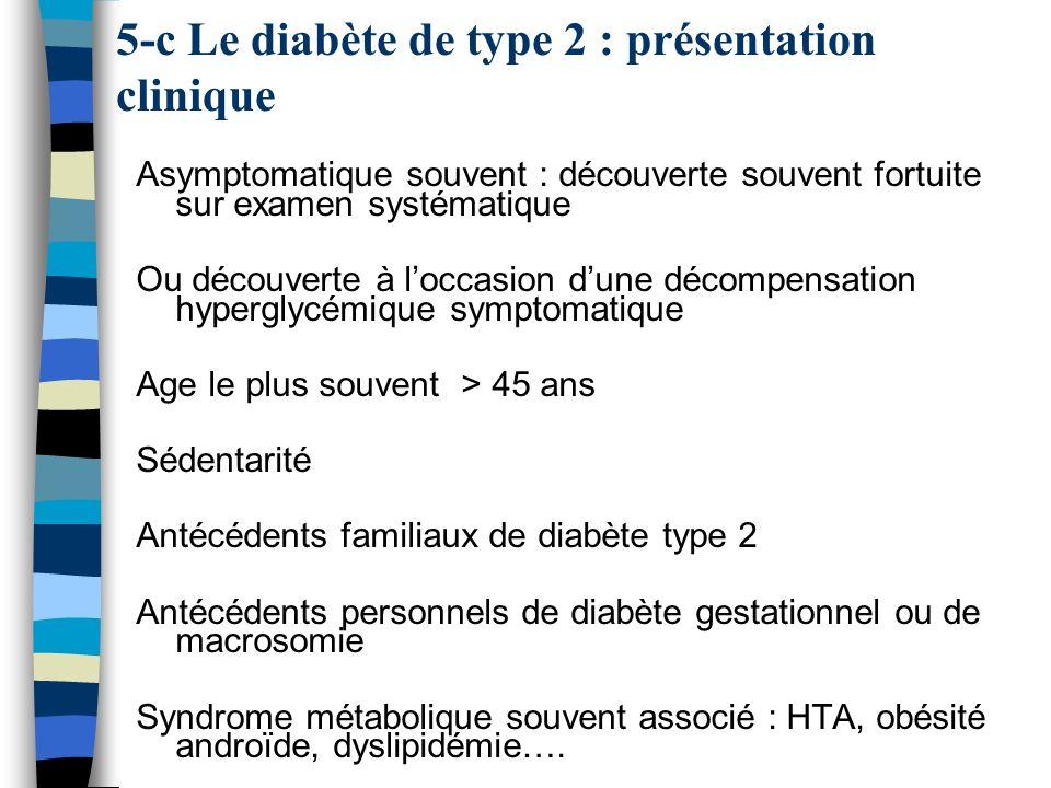5-c Le diabète de type 2 : présentation clinique Asymptomatique souvent : découverte souvent fortuite sur examen systématique Ou découverte à loccasio