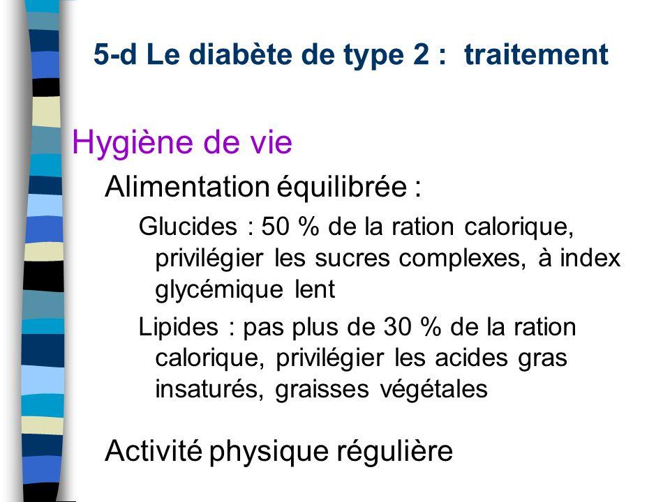 5-d Le diabète de type 2 : traitement Hygiène de vie Alimentation équilibrée : Glucides : 50 % de la ration calorique, privilégier les sucres complexe