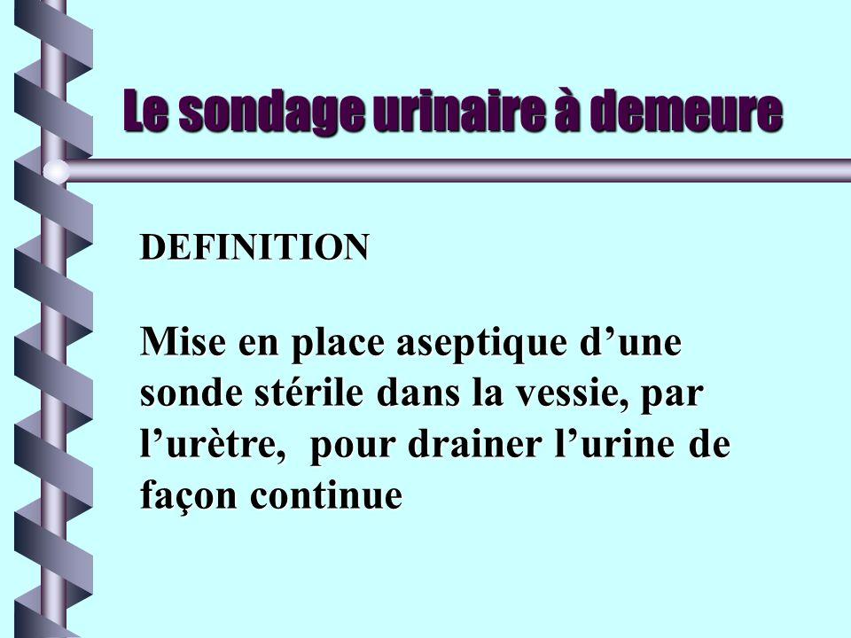 Le sondage urinaire à demeure DEFINITION Mise en place aseptique dune sonde stérile dans la vessie, par lurètre, pour drainer lurine de façon continue