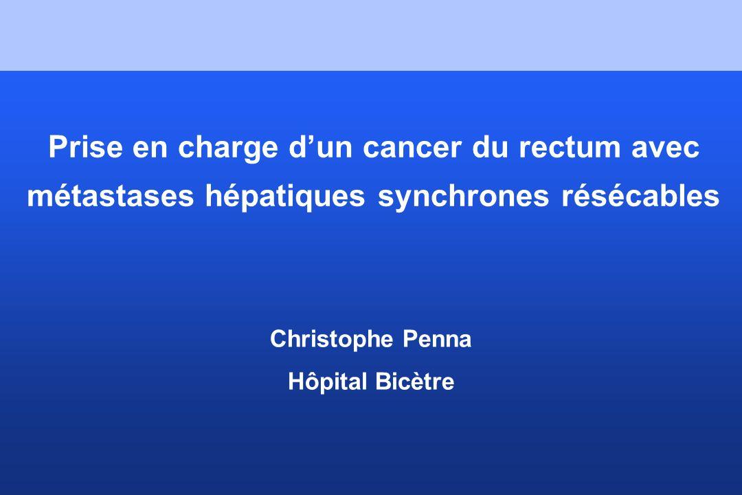 Prise en charge dun cancer du rectum avec métastases hépatiques synchrones résécables Christophe Penna Hôpital Bicètre