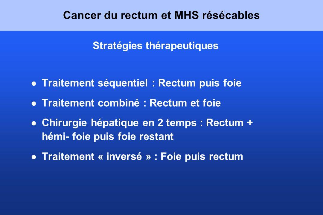 Cancer du rectum et MHS résécables Stratégies thérapeutiques Traitement séquentiel : Rectum puis foie Traitement combiné : Rectum et foie Chirurgie hé