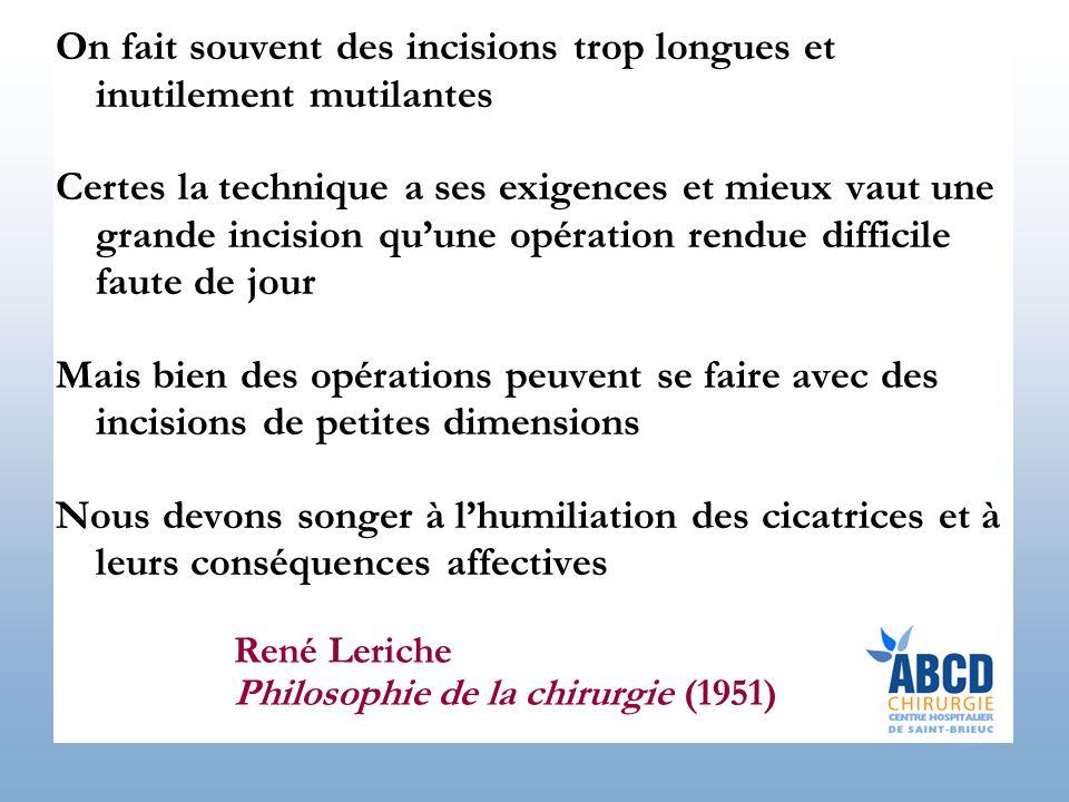René Leriche Philosophie de la chirurgie (1951) On fait souvent des incisions trop longues et inutilement mutilantes Certes la technique a ses exigenc
