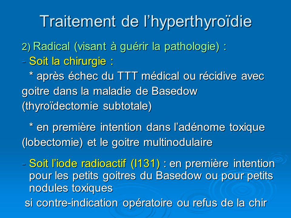 2) Radical (visant à guérir la pathologie) : -Soit la chirurgie : * après échec du TTT médical ou récidive avec goitre dans la maladie de Basedow (thyroïdectomie subtotale) * en première intention dans ladénome toxique (lobectomie) et le goitre multinodulaire -Soit liode radioactif (I131) : en première intention pour les petits goitres du Basedow ou pour petits nodules toxiques si contre-indication opératoire ou refus de la chir si contre-indication opératoire ou refus de la chir