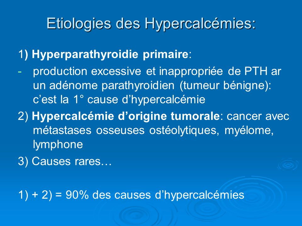 Etiologies des Hypercalcémies: 1) Hyperparathyroidie primaire: - -production excessive et inappropriée de PTH ar un adénome parathyroidien (tumeur bénigne): cest la 1° cause dhypercalcémie 2) Hypercalcémie dorigine tumorale: cancer avec métastases osseuses ostéolytiques, myélome, lymphone 3) Causes rares… 1) + 2) = 90% des causes dhypercalcémies