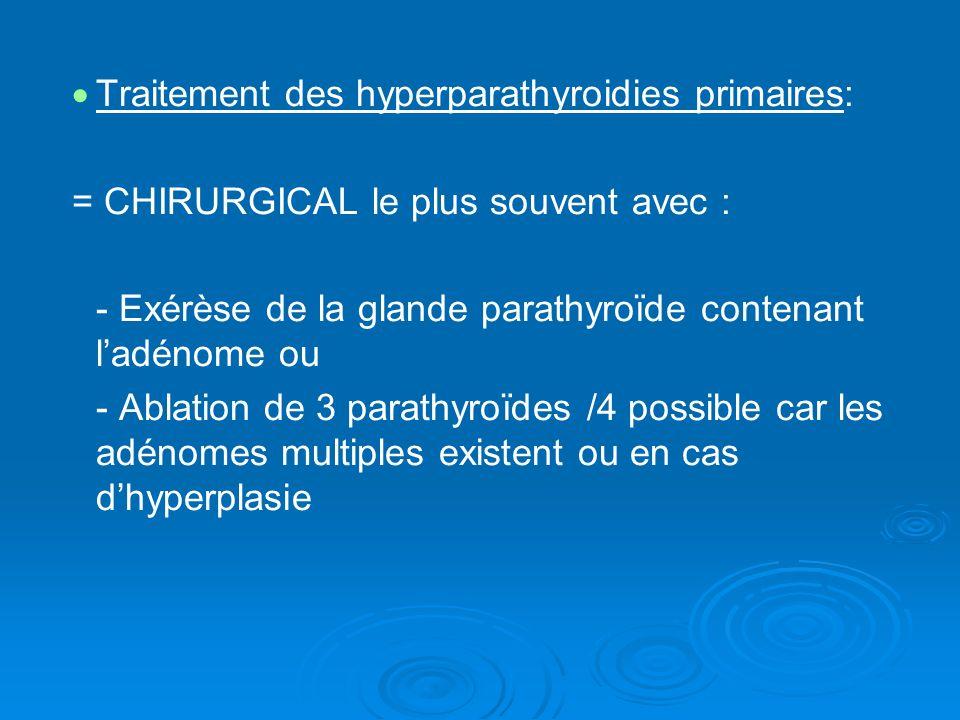 Traitement des hyperparathyroidies primaires: = CHIRURGICAL le plus souvent avec : - Exérèse de la glande parathyroïde contenant ladénome ou - Ablation de 3 parathyroïdes /4 possible car les adénomes multiples existent ou en cas dhyperplasie