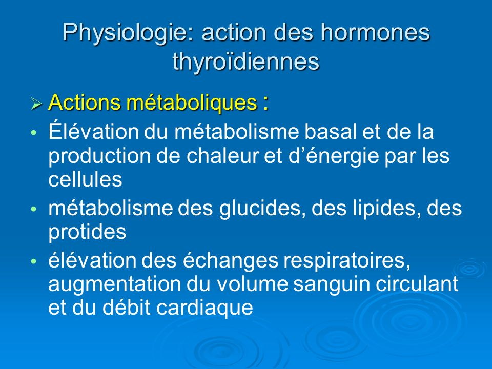 Physiologie: action des hormones thyroïdiennes Actions métaboliques : Actions métaboliques : Élévation du métabolisme basal et de la production de chaleur et dénergie par les cellules métabolisme des glucides, des lipides, des protides élévation des échanges respiratoires, augmentation du volume sanguin circulant et du débit cardiaque
