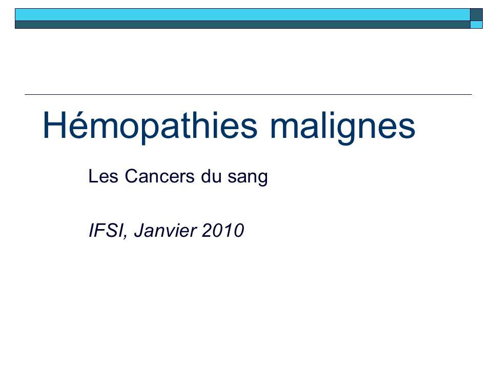 Hémopathies malignes Les Cancers du sang IFSI, Janvier 2010