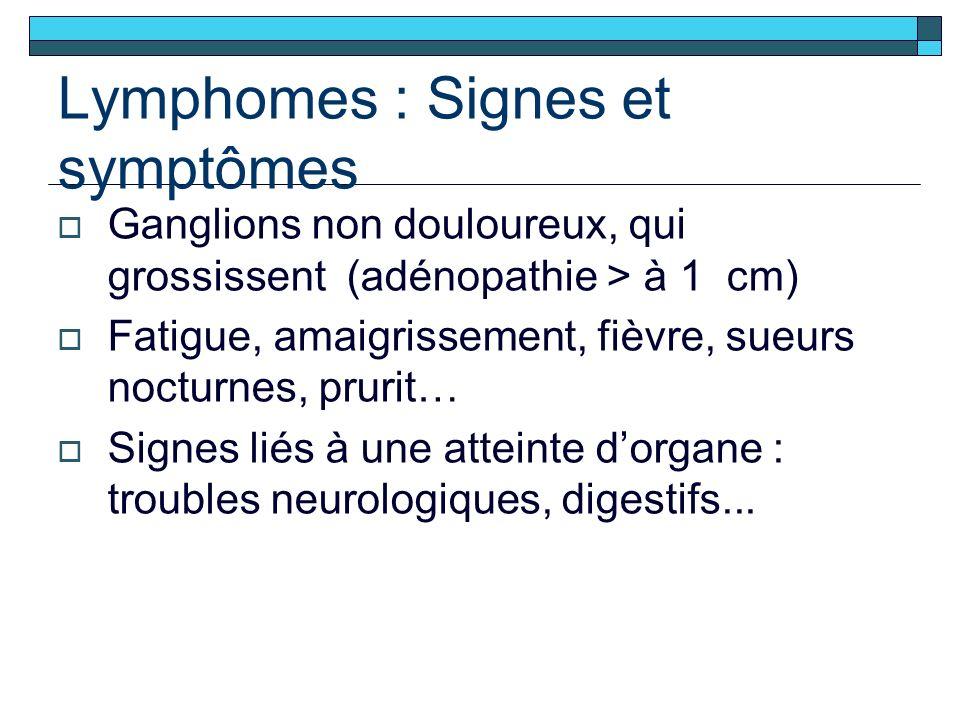 Lymphomes : Signes et symptômes Ganglions non douloureux, qui grossissent (adénopathie > à 1 cm) Fatigue, amaigrissement, fièvre, sueurs nocturnes, prurit… Signes liés à une atteinte dorgane : troubles neurologiques, digestifs...