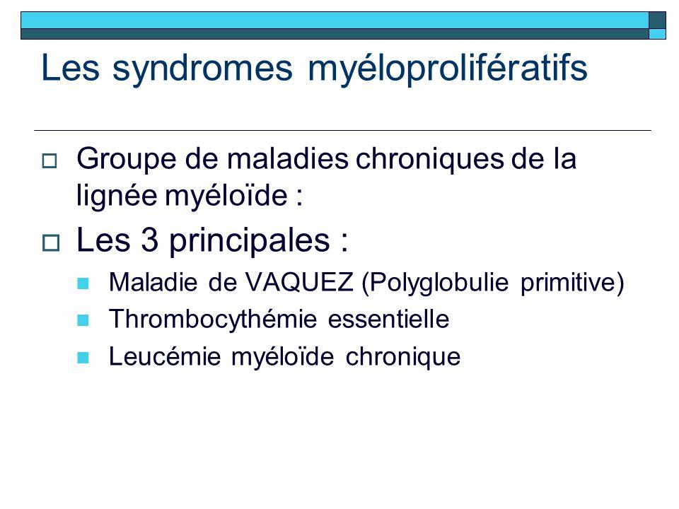 Les syndromes myéloprolifératifs Groupe de maladies chroniques de la lignée myéloïde : Les 3 principales : Maladie de VAQUEZ (Polyglobulie primitive) Thrombocythémie essentielle Leucémie myéloïde chronique