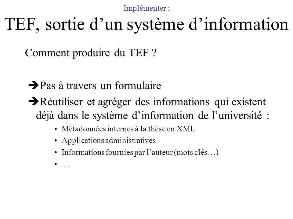 Implémenter : TEF, sortie dun système dinformation Comment produire du TEF ? Pas à travers un formulaire Réutiliser et agréger des informations qui ex