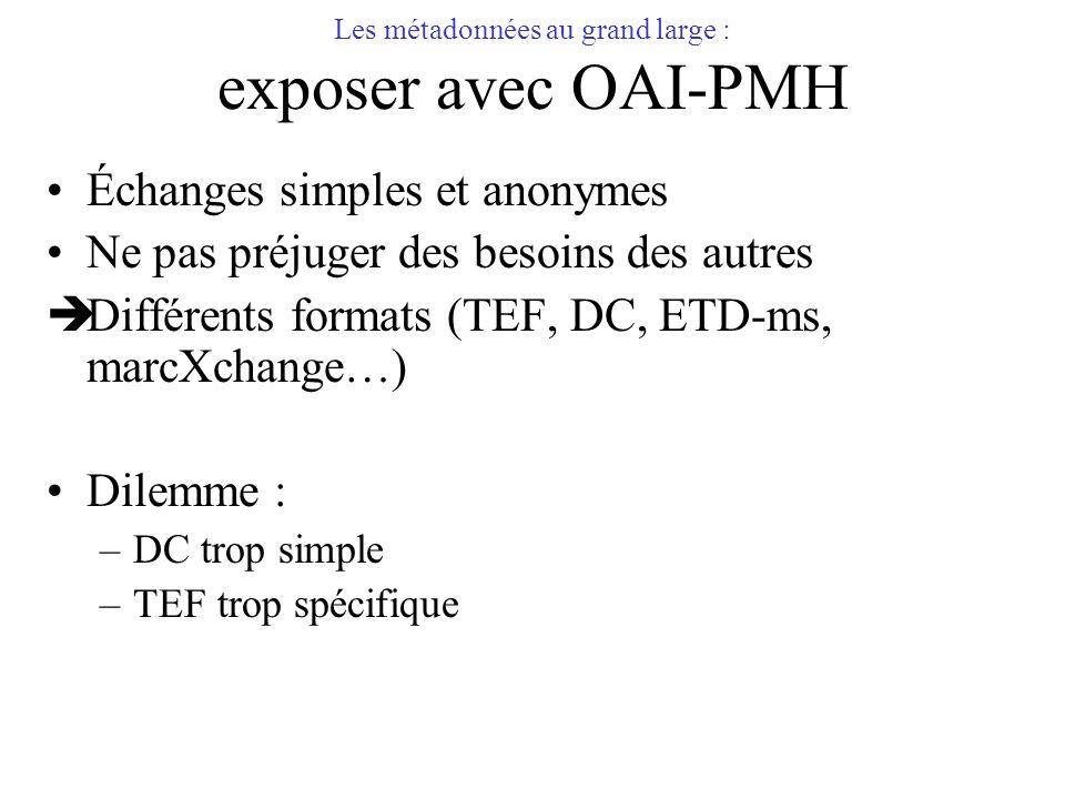 Les métadonnées au grand large : exposer avec OAI-PMH Échanges simples et anonymes Ne pas préjuger des besoins des autres Différents formats (TEF, DC,