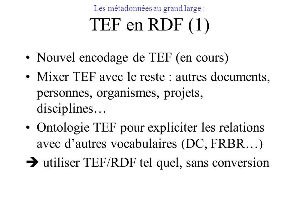 Les métadonnées au grand large : TEF en RDF (1) Nouvel encodage de TEF (en cours) Mixer TEF avec le reste : autres documents, personnes, organismes, p