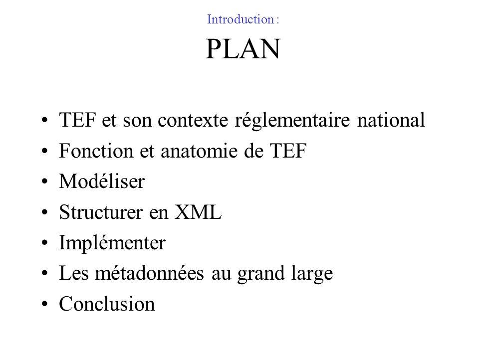 Introduction : PLAN TEF et son contexte réglementaire national Fonction et anatomie de TEF Modéliser Structurer en XML Implémenter Les métadonnées au