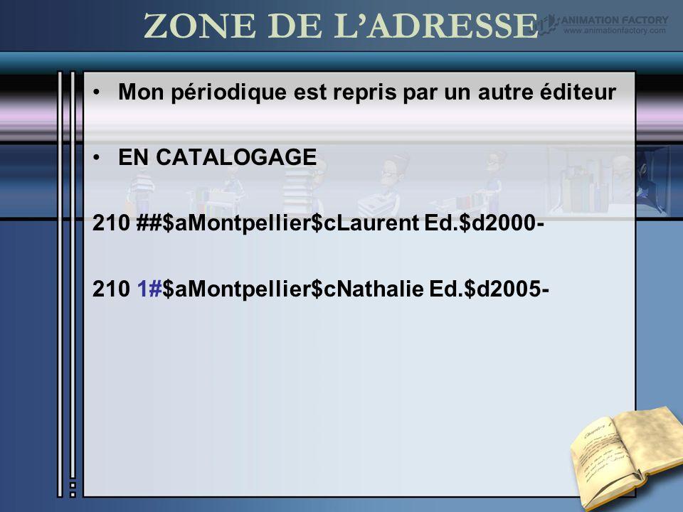 ZONE DE LADRESSE Mon périodique est repris par un autre éditeur EN CATALOGAGE 210 ##$aMontpellier$cLaurent Ed.$d2000- 210 0#$aMontpellier$cLaurent Ed.$d2000-2005 210 1#$aMontpellier$cNathalie Ed.$d2005-