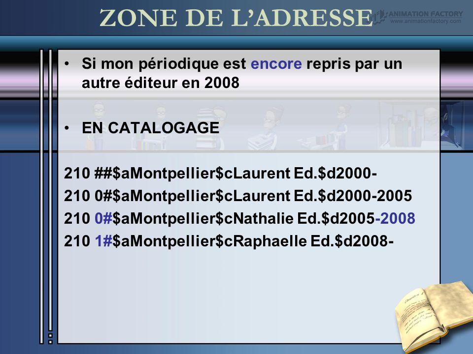 ZONE DE LADRESSE Si mon périodique est encore repris par un autre éditeur en 2008 EN CATALOGAGE 210 ##$aMontpellier$cLaurent Ed.$d2000- 210 0#$aMontpellier$cLaurent Ed.$d2000-2005 210 0#$aMontpellier$cNathalie Ed.$d2005-2008 210 1#$aMontpellier$cRaphaelle Ed.$d2008-