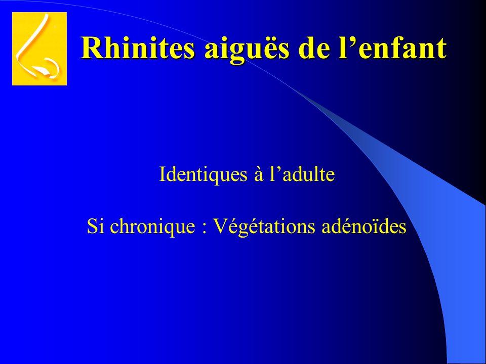 Rhinites aiguës de lenfant Identiques à ladulte Si chronique : Végétations adénoïdes