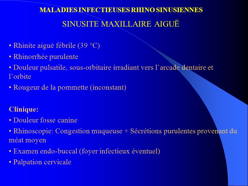 MALADIES INFECTIEUSES RHINO SINUSIENNES SINUSITE MAXILLAIRE AIGUË Rhinite aiguë fébrile (39 °C) Rhinorrhée purulente Douleur pulsatile, sous-orbitaire