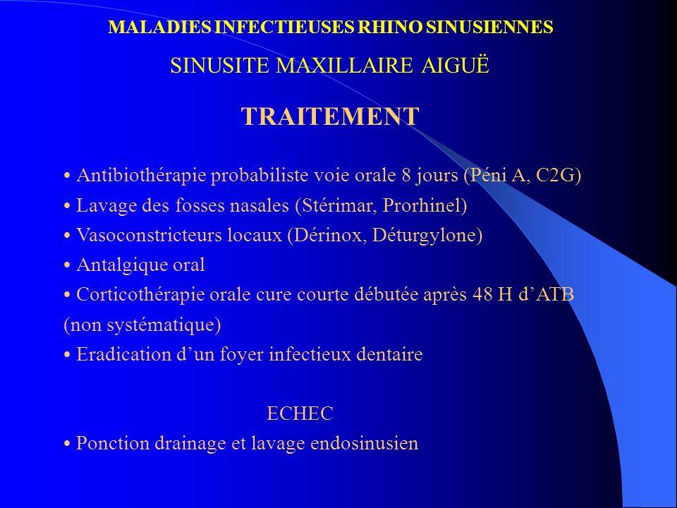 MALADIES INFECTIEUSES RHINO SINUSIENNES SINUSITE MAXILLAIRE AIGUË TRAITEMENT Antibiothérapie probabiliste voie orale 8 jours (Péni A, C2G) Lavage des
