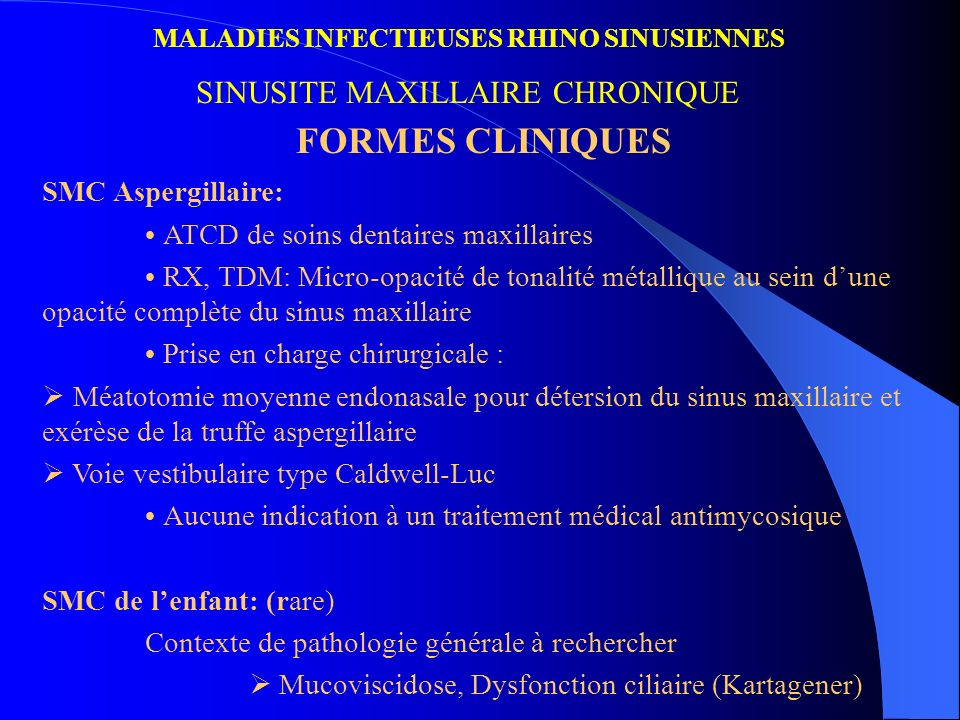 MALADIES INFECTIEUSES RHINO SINUSIENNES SINUSITE MAXILLAIRE CHRONIQUE FORMES CLINIQUES SMC Aspergillaire: ATCD de soins dentaires maxillaires RX, TDM: