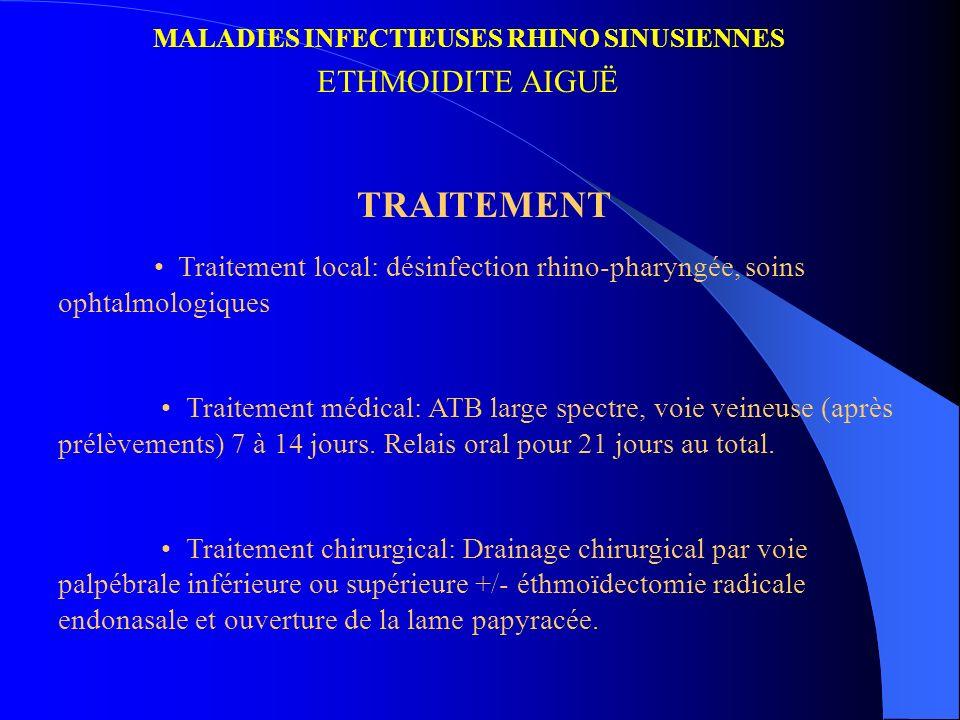 MALADIES INFECTIEUSES RHINO SINUSIENNES ETHMOIDITE AIGUË TRAITEMENT Traitement local: désinfection rhino-pharyngée, soins ophtalmologiques Traitement