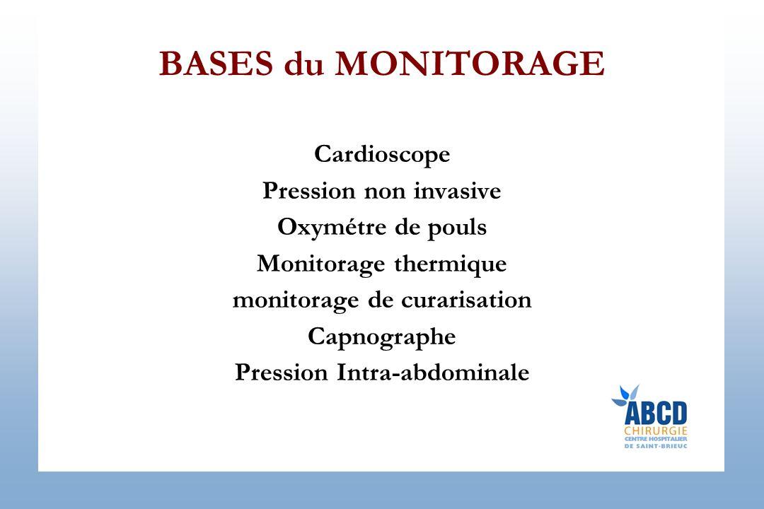BASES du MONITORAGE Cardioscope Pression non invasive Oxymétre de pouls Monitorage thermique monitorage de curarisation Capnographe Pression Intra-abd