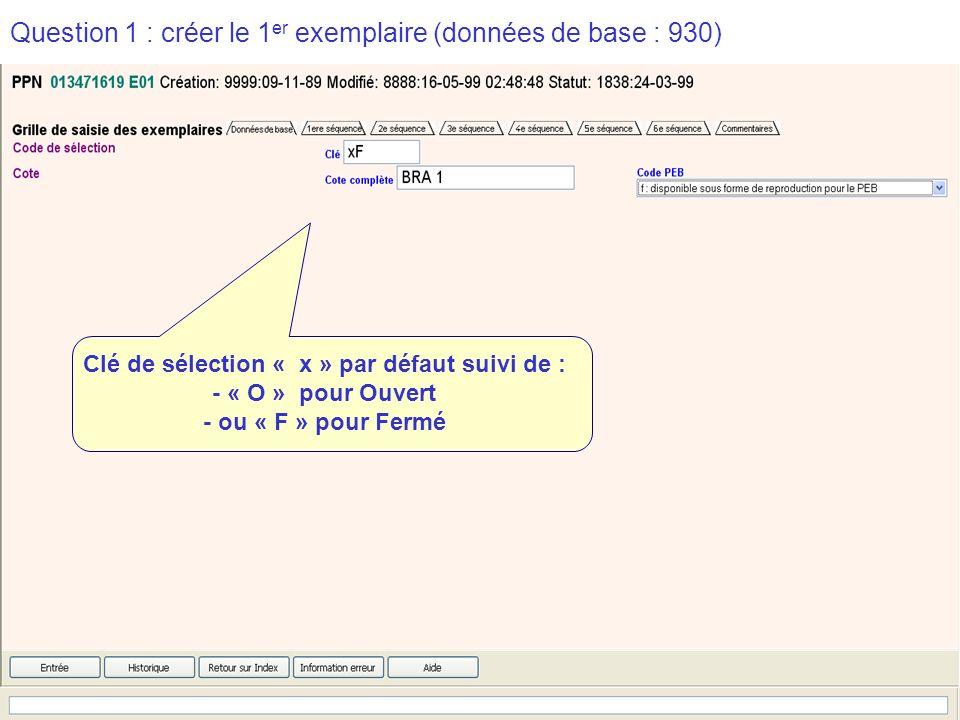 2009-2010 abes agence bibliographique de lenseignement supérieur Question 1 : créer le 1 er exemplaire (données de base : 930) Clé de sélection « x » par défaut suivi de : - « O » pour Ouvert - ou « F » pour Fermé