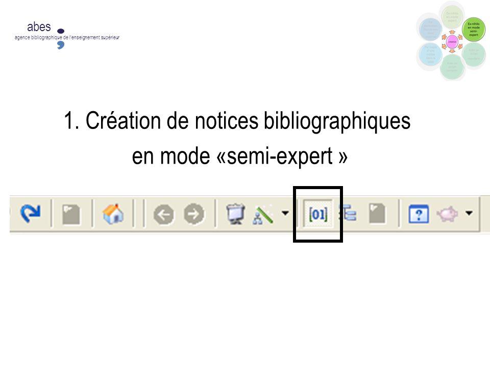 1. Création de notices bibliographiques en mode «semi-expert » abes agence bibliographique de lenseignement supérieur