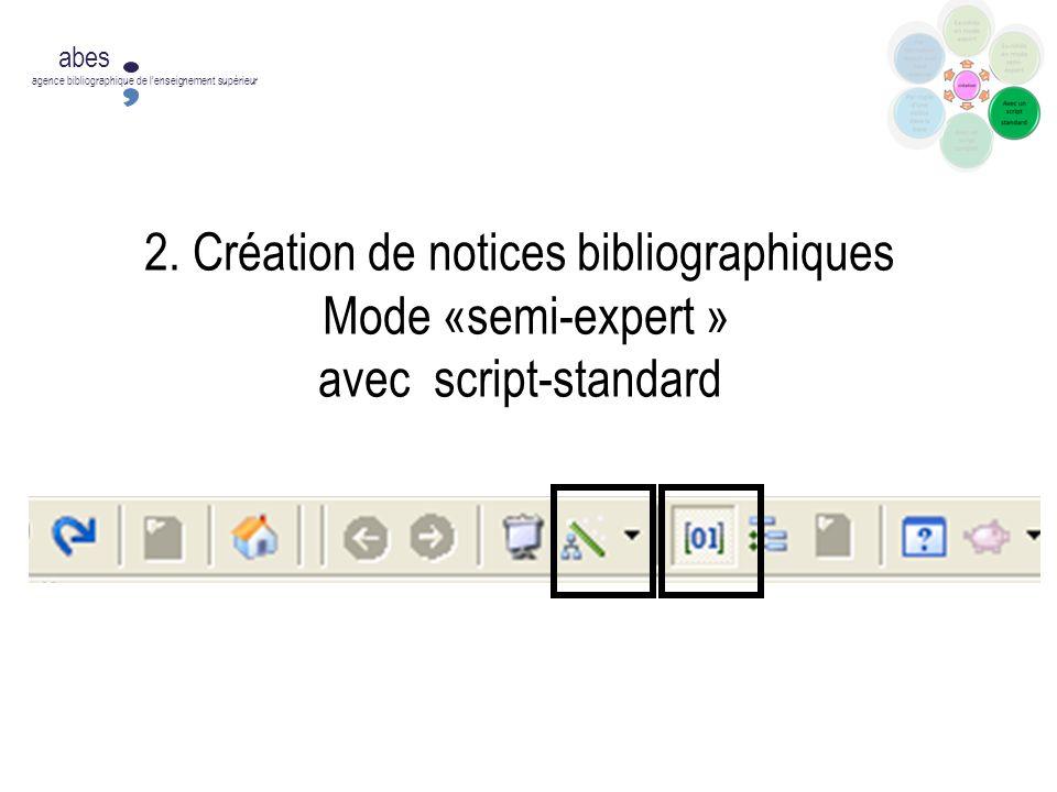 2. Création de notices bibliographiques Mode «semi-expert » avec script-standard abes agence bibliographique de lenseignement supérieur
